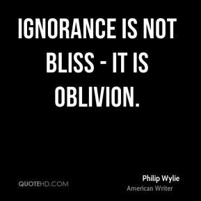 Philip Wylie - Ignorance is not bliss - it is oblivion.