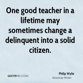 Philip Wylie - One good teacher in a lifetime may sometimes change a delinquent into a solid citizen.