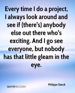 Philippe Starck  - Every time I do a project, I always look around and see if (there's) anybody else out there who's exciting. And I go see everyone, but nobody has that little gleam in the eye.