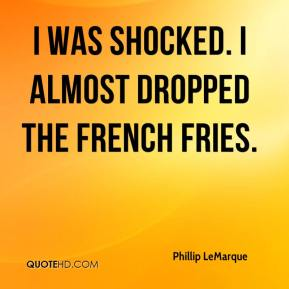 Phillip LeMarque  - I was shocked. I almost dropped the french fries.