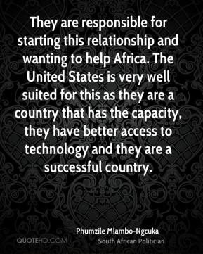 Phumzile Mlambo-Ngcuka - They are responsible for starting this relationship and wanting to help Africa. The United States is very well suited for this as they are a country that has the capacity, they have better access to technology and they are a successful country.