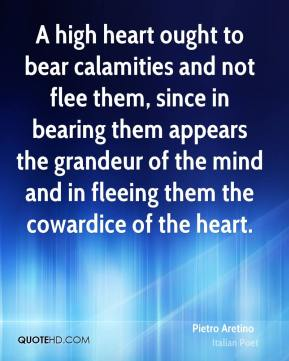 A high heart ought to bear calamities and not flee them, since in bearing them appears the grandeur of the mind and in fleeing them the cowardice of the heart.