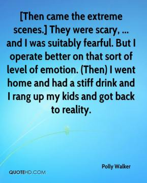 Polly Walker  - [Then came the extreme scenes.] They were scary, ... and I was suitably fearful. But I operate better on that sort of level of emotion. (Then) I went home and had a stiff drink and I rang up my kids and got back to reality.