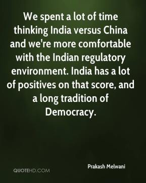 Prakash Melwani  - We spent a lot of time thinking India versus China and we're more comfortable with the Indian regulatory environment. India has a lot of positives on that score, and a long tradition of Democracy.