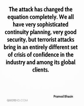 Pramod Bhasin  - The attack has changed the equation completely. We all have very sophisticated continuity planning, very good security, but terrorist attacks bring in an entirely different set of crisis of confidence in the industry and among its global clients.