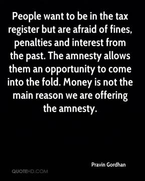 Pravin Gordhan  - People want to be in the tax register but are afraid of fines, penalties and interest from the past. The amnesty allows them an opportunity to come into the fold. Money is not the main reason we are offering the amnesty.