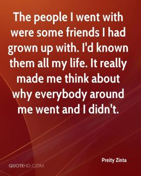 Preity Zinta  - The people I went with were some friends I had grown up with. I'd known them all my life. It really made me think about why everybody around me went and I didn't.