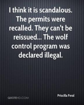 Priscilla Feral  - I think it is scandalous. The permits were recalled. They can't be reissued... The wolf control program was declared illegal.