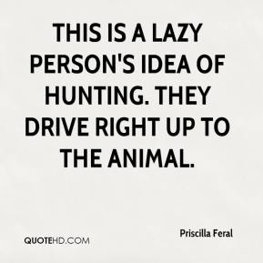 Priscilla Feral  - This is a lazy person's idea of hunting. They drive right up to the animal.