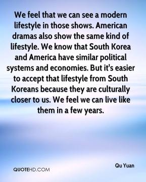 Qu Yuan  - We feel that we can see a modern lifestyle in those shows. American dramas also show the same kind of lifestyle. We know that South Korea and America have similar political systems and economies. But it's easier to accept that lifestyle from South Koreans because they are culturally closer to us. We feel we can live like them in a few years.