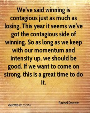 Rachel Darrow  - We've said winning is contagious just as much as losing. This year it seems we've got the contagious side of winning. So as long as we keep with our momentum and intensity up, we should be good. If we want to come on strong, this is a great time to do it.