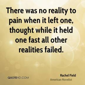 Rachel Field - There was no reality to pain when it left one, thought while it held one fast all other realities failed.
