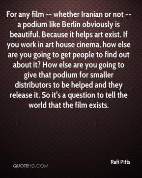 Rafi Pitts  - For any film -- whether Iranian or not -- a podium like Berlin obviously is beautiful. Because it helps art exist. If you work in art house cinema, how else are you going to get people to find out about it? How else are you going to give that podium for smaller distributors to be helped and they release it. So it's a question to tell the world that the film exists.