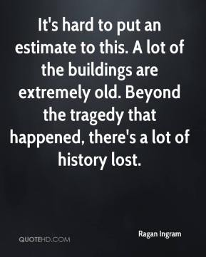 Ragan Ingram  - It's hard to put an estimate to this. A lot of the buildings are extremely old. Beyond the tragedy that happened, there's a lot of history lost.