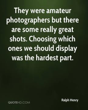 Ralph Henry  - They were amateur photographers but there are some really great shots. Choosing which ones we should display was the hardest part.