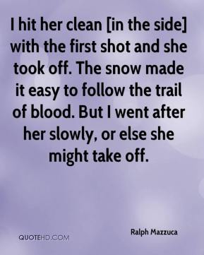 I hit her clean [in the side] with the first shot and she took off. The snow made it easy to follow the trail of blood. But I went after her slowly, or else she might take off.