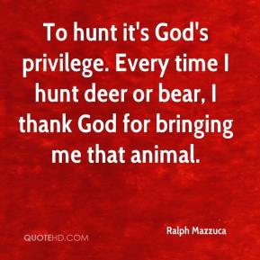 Ralph Mazzuca  - To hunt it's God's privilege. Every time I hunt deer or bear, I thank God for bringing me that animal.