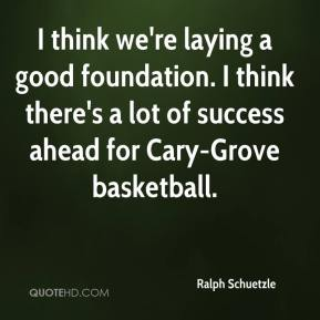 Ralph Schuetzle  - I think we're laying a good foundation. I think there's a lot of success ahead for Cary-Grove basketball.