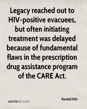 Randall Ellis  - Legacy reached out to HIV-positive evacuees, but often initiating treatment was delayed because of fundamental flaws in the prescription drug assistance program of the CARE Act.
