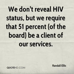 Randall Ellis  - We don't reveal HIV status, but we require that 51 percent (of the board) be a client of our services.