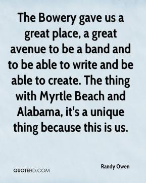 Randy Owen  - The Bowery gave us a great place, a great avenue to be a band and to be able to write and be able to create. The thing with Myrtle Beach and Alabama, it's a unique thing because this is us.