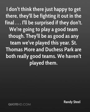 Randy Steel  - I don't think there just happy to get there, they'll be fighting it out in the final . . . I'll be surprised if they don't. We're going to play a good team though. They'll be as good as any team we've played this year. St. Thomas More and Duchess Park are both really good teams. We haven't played them.