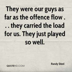 Randy Steel  - They were our guys as far as the offence flow . . . they carried the load for us. They just played so well.