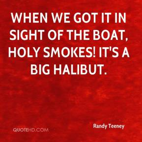 Randy Teeney  - When we got it in sight of the boat, HOLY SMOKES! It's a big halibut.