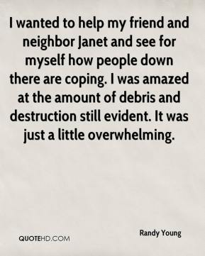 Randy Young  - I wanted to help my friend and neighbor Janet and see for myself how people down there are coping. I was amazed at the amount of debris and destruction still evident. It was just a little overwhelming.
