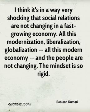 I think it's in a way very shocking that social relations are not changing in a fast-growing economy. All this modernization, liberalization, globalization -- all this modern economy -- and the people are not changing. The mindset is so rigid.
