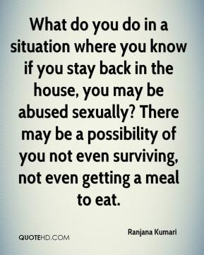 What do you do in a situation where you know if you stay back in the house, you may be abused sexually? There may be a possibility of you not even surviving, not even getting a meal to eat.