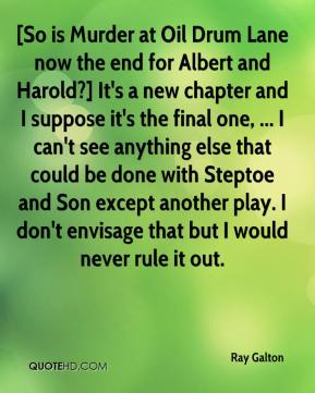 Ray Galton  - [So is Murder at Oil Drum Lane now the end for Albert and Harold?] It's a new chapter and I suppose it's the final one, ... I can't see anything else that could be done with Steptoe and Son except another play. I don't envisage that but I would never rule it out.