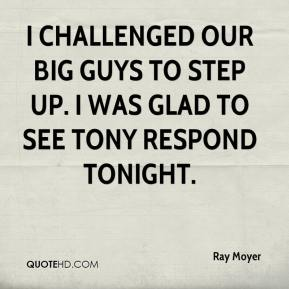 Ray Moyer  - I challenged our big guys to step up. I was glad to see Tony respond tonight.