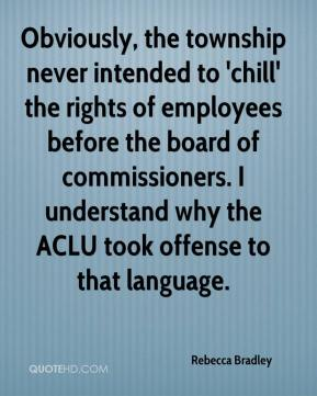 Rebecca Bradley  - Obviously, the township never intended to 'chill' the rights of employees before the board of commissioners. I understand why the ACLU took offense to that language.