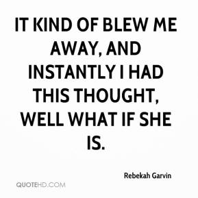 Rebekah Garvin  - It kind of blew me away, and instantly I had this thought, well what if she is.