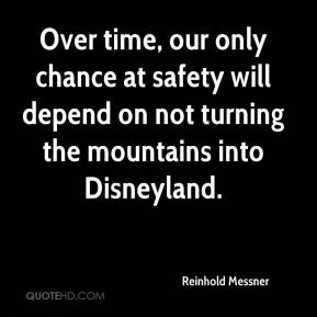 Reinhold Messner  - Over time, our only chance at safety will depend on not turning the mountains into Disneyland.