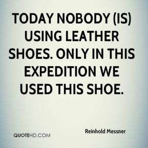 Reinhold Messner  - Today nobody (is) using leather shoes. Only in this expedition we used this shoe.