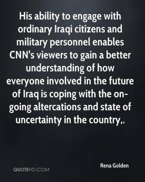 Rena Golden  - His ability to engage with ordinary Iraqi citizens and military personnel enables CNN's viewers to gain a better understanding of how everyone involved in the future of Iraq is coping with the on-going altercations and state of uncertainty in the country.