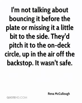 I'm not talking about bouncing it before the plate or missing it a little bit to the side. They'd pitch it to the on-deck circle, up in the air off the backstop. It wasn't safe.