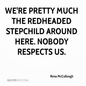 We're pretty much the redheaded stepchild around here. Nobody respects us.