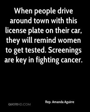 Rep. Amanda Aguirre  - When people drive around town with this license plate on their car, they will remind women to get tested. Screenings are key in fighting cancer.
