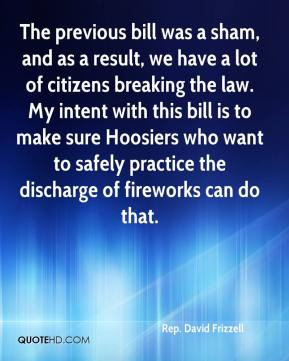Rep. David Frizzell  - The previous bill was a sham, and as a result, we have a lot of citizens breaking the law. My intent with this bill is to make sure Hoosiers who want to safely practice the discharge of fireworks can do that.