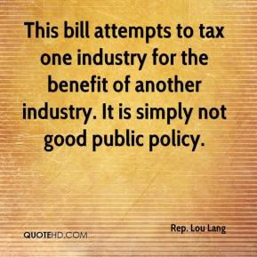 Rep. Lou Lang  - This bill attempts to tax one industry for the benefit of another industry. It is simply not good public policy.