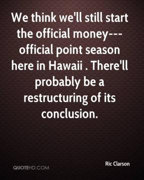 Ric Clarson  - We think we'll still start the official money--- official point season here in Hawaii . There'll probably be a restructuring of its conclusion.