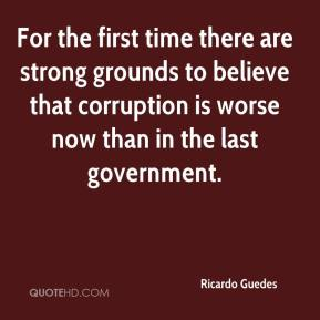 Ricardo Guedes  - For the first time there are strong grounds to believe that corruption is worse now than in the last government.