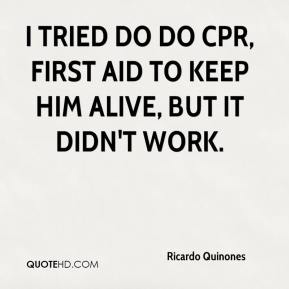 I tried do do CPR, first aid to keep him alive, but it didn't work.