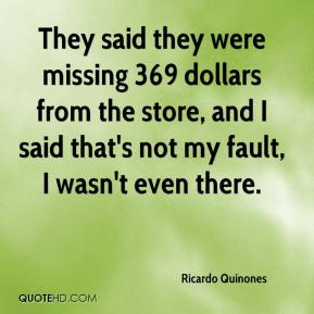 Ricardo Quinones  - They said they were missing 369 dollars from the store, and I said that's not my fault, I wasn't even there.