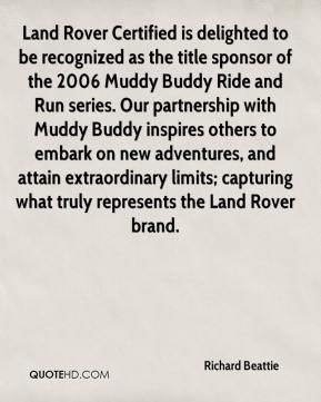 Land Rover Certified is delighted to be recognized as the title sponsor of the 2006 Muddy Buddy Ride and Run series. Our partnership with Muddy Buddy inspires others to embark on new adventures, and attain extraordinary limits; capturing what truly represents the Land Rover brand.