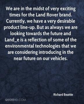 Richard Beattie  - We are in the midst of very exciting times for the Land Rover brand. Currently, we have a very desirable product line-up. But as always we are looking towards the future and Land_e is a reflection of some of the environmental technologies that we are considering introducing in the near future on our vehicles.