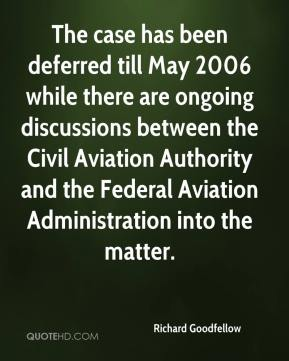 Richard Goodfellow  - The case has been deferred till May 2006 while there are ongoing discussions between the Civil Aviation Authority and the Federal Aviation Administration into the matter.